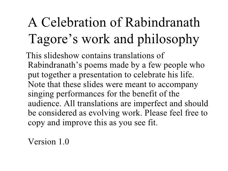 A Celebration of Rabindranath Tagore's work and philosophy <ul><li>This slideshow contains translations of Rabindranath's ...