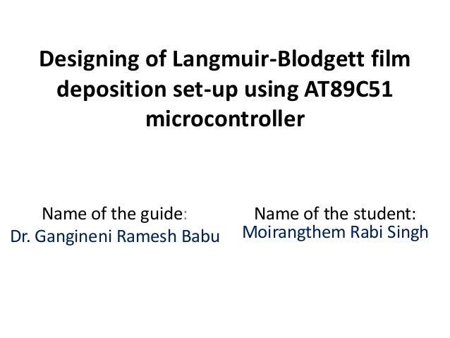 Designing of Langmuir-Blodgett film deposition set-up using AT89C51 microcontroller Name of the guide: Dr. Gangineni Rames...