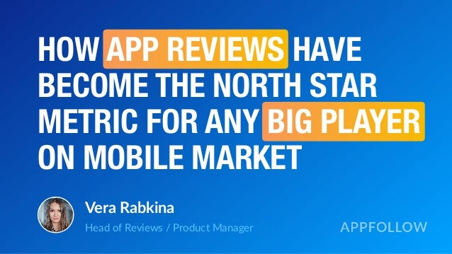 HOW APP REVIEWS HAVE BECOME THE NORTH STAR METRIC FOR ANY BIG PLAYER ON MOBILE MARKET Vera Rabkina Head of Reviews / Produ...