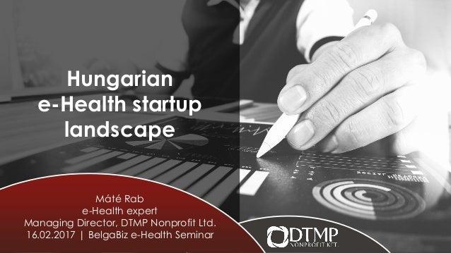 Hungarian e-Health startup landscape Máté Rab e-Health expert Managing Director, DTMP Nonprofit Ltd. 16.02.2017 | BelgaBiz...