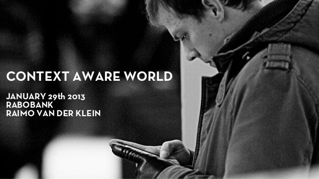CONTEXT AWARE WORLDJANUARY 29th 2013RABOBANKRAIMO VAN DER KLEIN