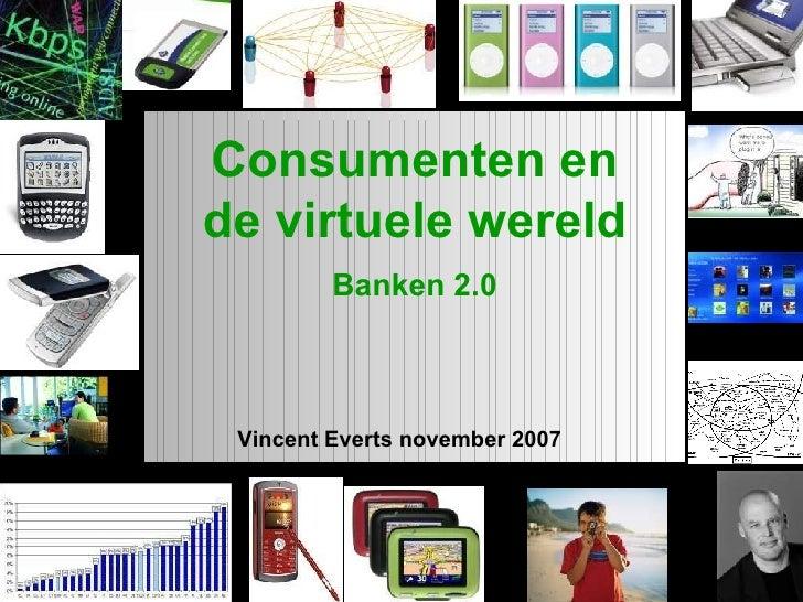 1 Vincent Everts november 2007 Consumenten en de virtuele wereld Banken 2.0