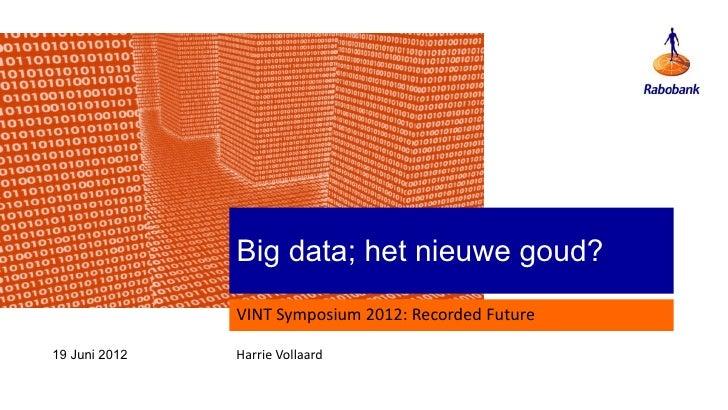 Big data; het nieuwe goud?               VINT Symposium 2012: Recorded Future19 Juni 2012   Harrie Vollaard