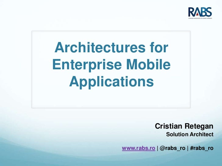 Architectures forEnterprise Mobile  Applications                     Cristian Retegan                         Solution Arc...