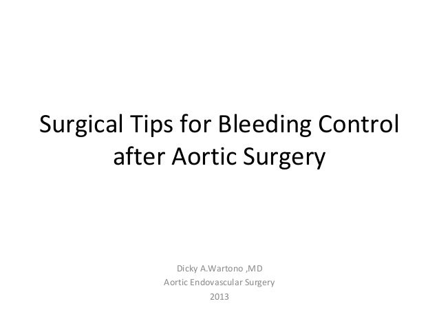 Surgical Tips for Bleeding Control after Aortic Surgery Dicky A.Wartono ,MD Aortic Endovascular Surgery 2013