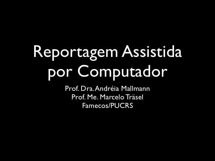 Reportagem Assistida  por Computador    Prof. Dra. Andréia Mallmann      Prof. Me. Marcelo Träsel          Famecos/PUCRS