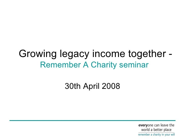 Growing legacy income together -   Remember A Charity seminar  30th April 2008