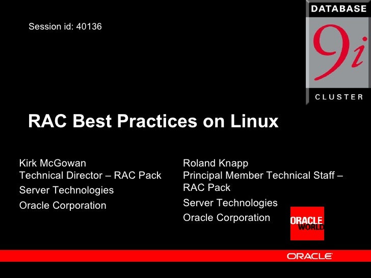 RAC Best Practices on Linux Kirk McGowan Technical Director – RAC Pack Server Technologies Oracle Corporation Session id: ...