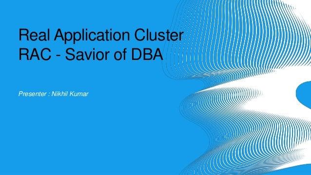 Real Application Cluster RAC - Savior of DBA Presenter : Nikhil Kumar