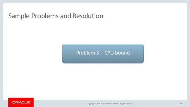 Copyright © 2017, Oracle and/or its affiliates. All rights reserved. | Sample Problems and Resolution 40 Problem 3 – CPU b...