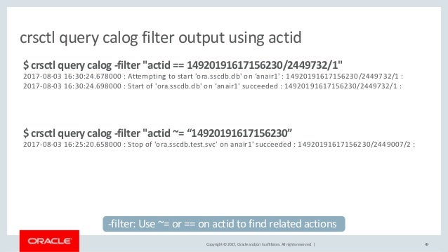 Copyright © 2017, Oracle and/or its affiliates. All rights reserved. | 49 crsctl query calog filter output using actid $ c...