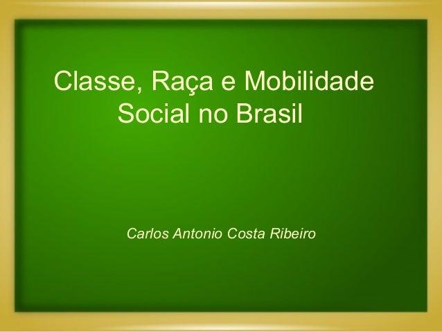 Classe, Raça e Mobilidade Social no Brasil Carlos Antonio Costa Ribeiro
