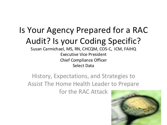Is Your Agency Prepared for a RAC Audit? Is your Coding Specific? Susan Carmichael, MS, RN, CHCQM, COS-C, ICM, FAIHQ Execu...