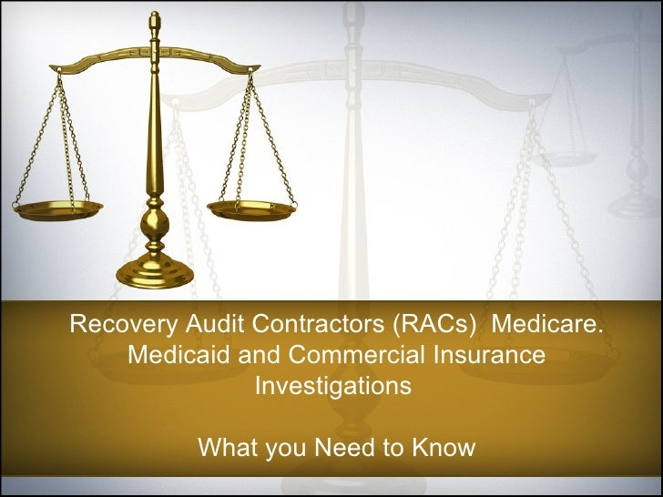 Recovery Audit Contractors (RACs)  Medicare. Medicaid and Commercial Insurance Investigations  What you Need to Know