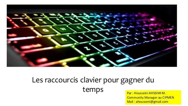 Les raccourcis clavier pour gagner du  temps Par : Housseini AHSSIMI M.  Community Manager au CIPMEN  Mail : ahousseni@gma...