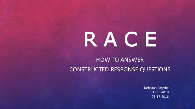 R A C E HOW TO ANSWER CONSTRUCTED RESPONSE QUESTIONS Deborah Smythe ETEC 4810 06-17-2016