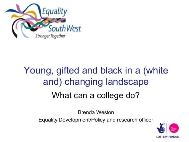 Young, gifted and black in a (white and) changing landscape What can a college do? Brenda Weston Equality Development/Poli...