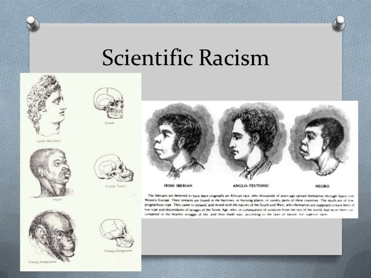 scientific racism Scientific racism is the use of scientific, or ostensibly scientific, findings and method to investigate differences among the human races, often in support of,.
