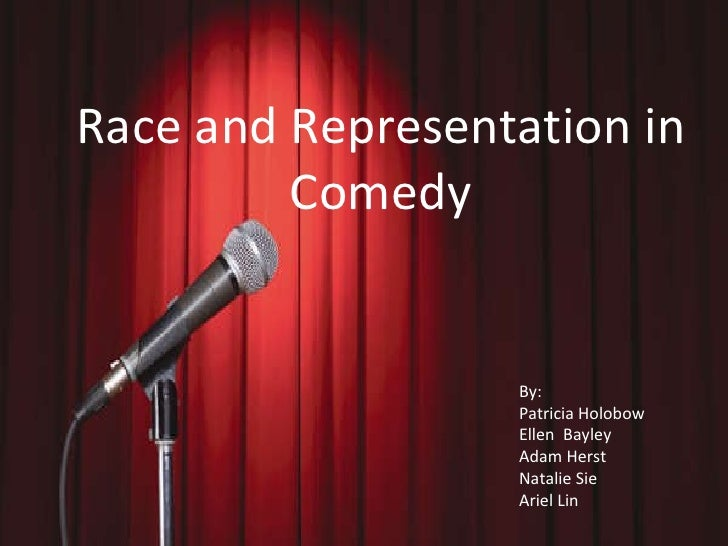 Race and Representation in Comedy Race and Representation in Comedy By:  Patricia Holobow Ellen  Bayley Adam Herst Natalie...