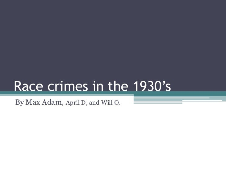 Race crimes in the 1930'sBy Max Adam, April D, and Will O.