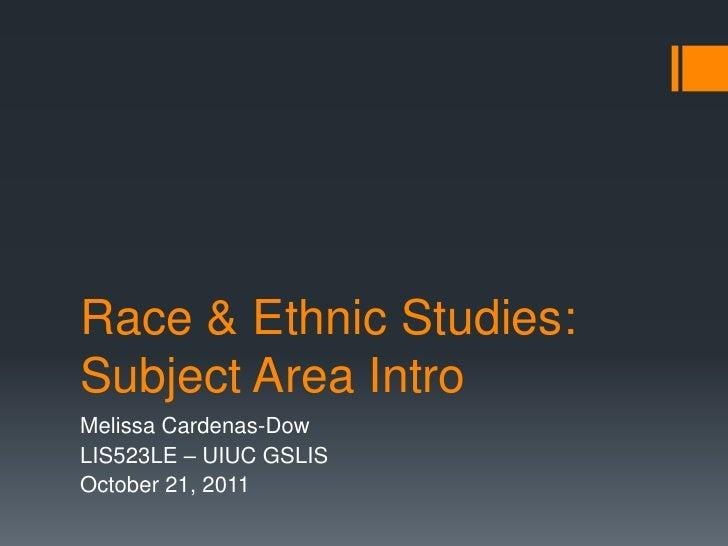 Race & Ethnic Studies:Subject Area IntroMelissa Cardenas-DowLIS523LE – UIUC GSLISOctober 21, 2011