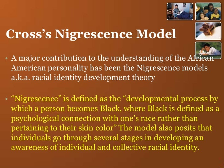 stages of nigrescence Nigrescence stage model of racial identity (cross, 1971 1991) this theory  conceptualizes racial identity as stages that african american matriculate through .