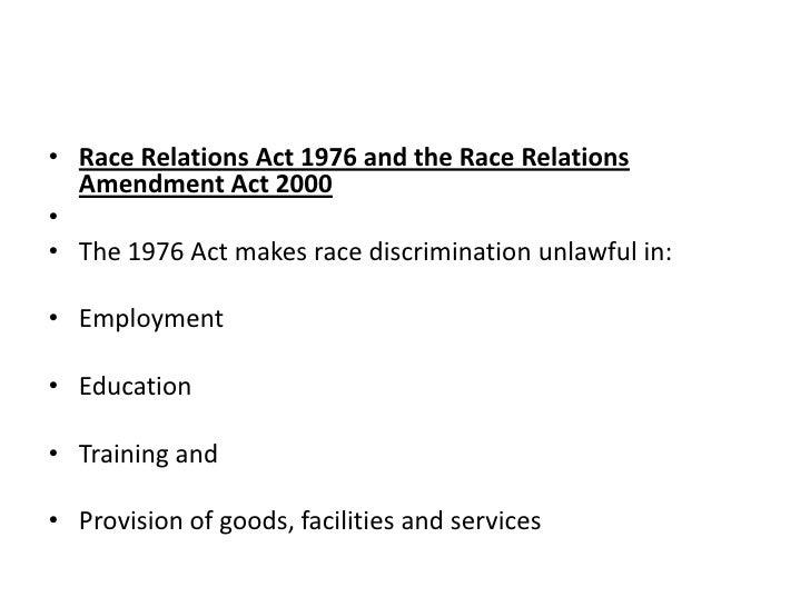 race relations act 1976 Race relations act 1976 1 legal constrains in the media race relations act 1976 the race relations act of 1976 started off with the fact of all different backgrounds of people being given the same rights and equal power towards everything.