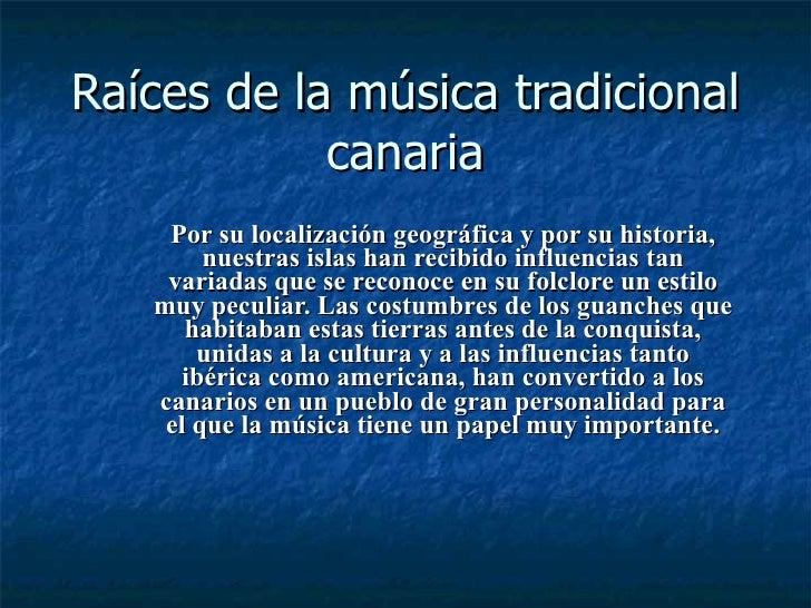 Raíces de la música tradicional canaria <ul><ul><li>Por su localización geográfica y por su historia, nuestras islas han r...