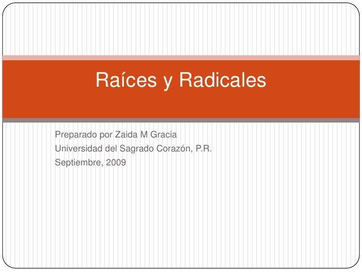 PreparadoporZaida M Gracia<br />Universidad del SagradoCorazón, P.R.<br />Septiembre, 2009 <br />Raíces y Radicales<br />