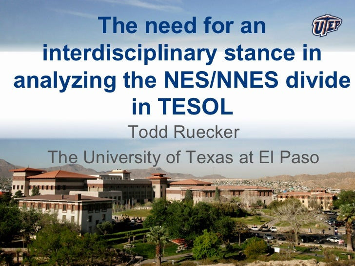 The need for an  interdisciplinary stance inanalyzing the NES/NNES divide           in TESOL           Todd Ruecker  The U...