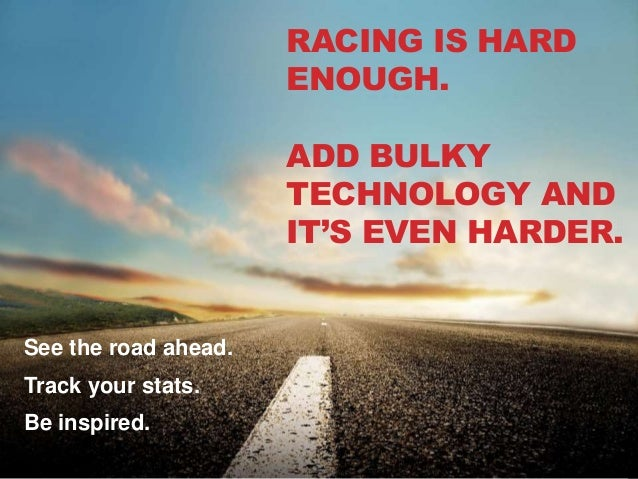 RACING IS HARD ENOUGH. ADD BULKY TECHNOLOGY AND IT'S EVEN HARDER. See the road ahead. Track your stats. Be inspired.