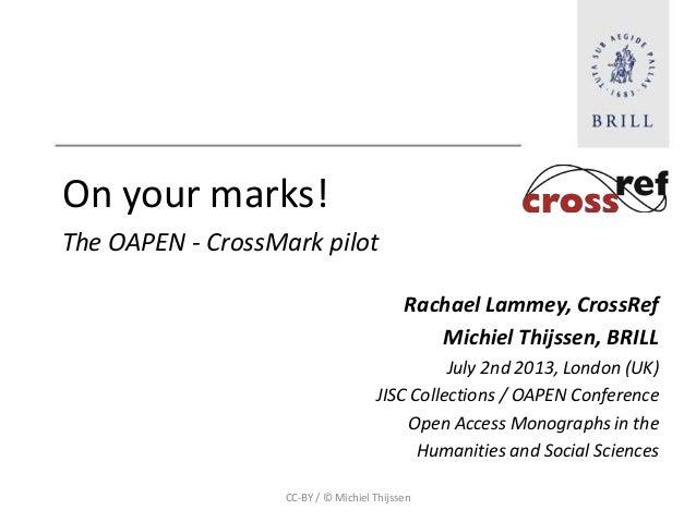 On your marks! The OAPEN - CrossMark pilot Rachael Lammey, CrossRef Michiel Thijssen, BRILL July 2nd 2013, London (UK) JIS...