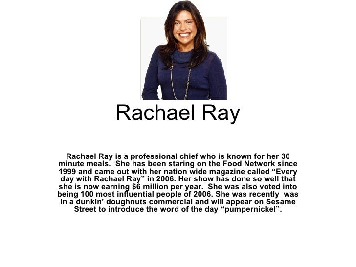 Rachael Ray Rachael Ray is a professional chief who is known for her 30 minute meals.  She has been staring on the Food Ne...
