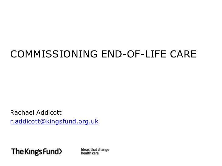 COMMISSIONING END-OF-LIFE CARE<br />Rachael Addicott<br />r.addicott@kingsfund.org.uk<br />
