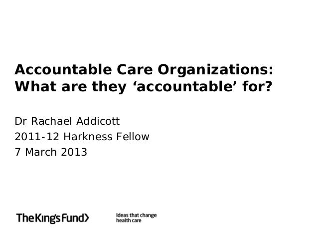 Accountable Care Organizations:What are they 'accountable' for?Dr Rachael Addicott2011-12 Harkness Fellow7 March 2013