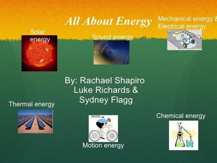 All About Energy By: Rachael Shapiro  Luke Richards & Sydney Flagg Solar energy Chemical energy Mechanical energy & Electr...