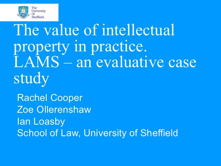 The value of intellectualproperty in practice.LAMS – an evaluative casestudyRachel CooperZoe OllerenshawIan LoasbySchool o...