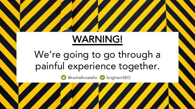 WARNING! We're going to go through a painful experience together. @rachellcostello brightonSEO