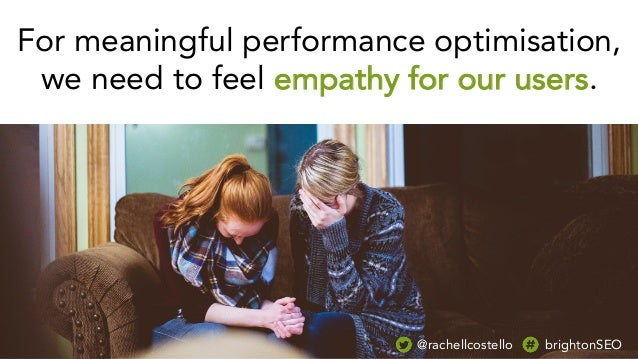 For meaningful performance optimisation, we need to feel empathy for our users. @rachellcostello brightonSEO