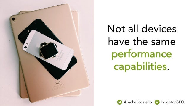 Not all devices have the same performance capabilities. @rachellcostello brightonSEO