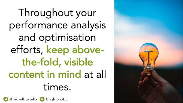 Throughout your performance analysis and optimisation efforts, keep above- the-fold, visible content in mind at all times....