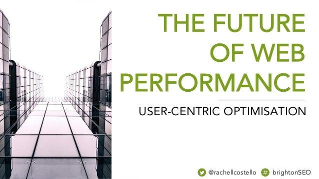 THE FUTURE OF WEB PERFORMANCE @rachellcostello brightonSEO USER-CENTRIC OPTIMISATION