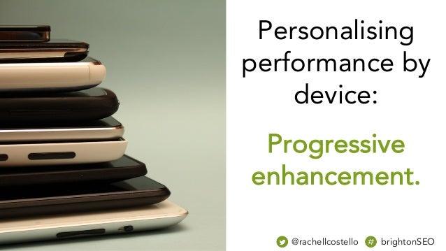 Personalising performance by device: Progressive enhancement. @rachellcostello brightonSEO