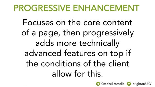 PROGRESSIVE ENHANCEMENT Focuses on the core content of a page, then progressively adds more technically advanced features ...