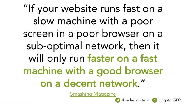 """""""If your website runs fast on a slow machine with a poor screen in a poor browser on a sub-optimal network, then it will o..."""