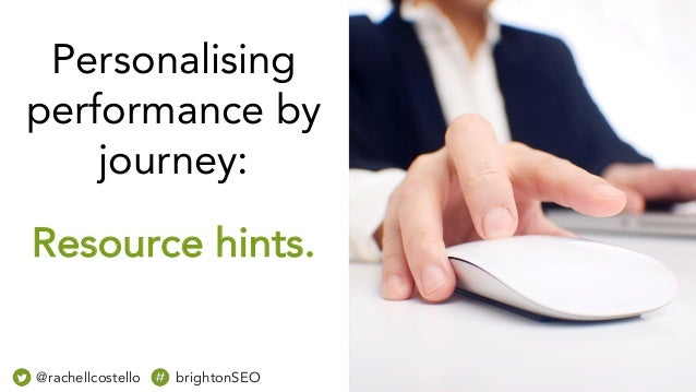 Personalising performance by journey: Resource hints. @rachellcostello brightonSEO