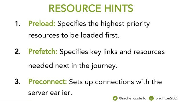 RESOURCE HINTS 1. Preload: Specifies the highest priority resources to be loaded first. 2. Prefetch: Specifies key links a...
