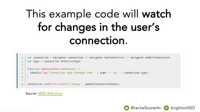 @rachellcostello brightonSEO Source: MDN Web Docs This example code will watch for changes in the user's connection.