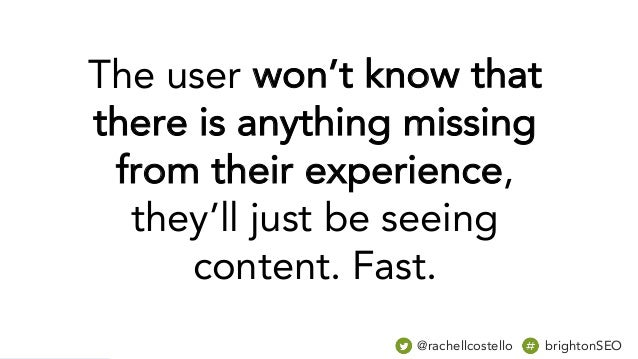 The user won't know that there is anything missing from their experience, they'll just be seeing content. Fast. @rachellco...