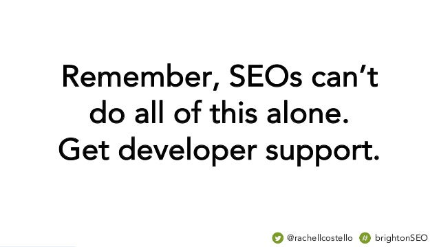 Remember, SEOs can't do all of this alone. Get developer support. @rachellcostello brightonSEO
